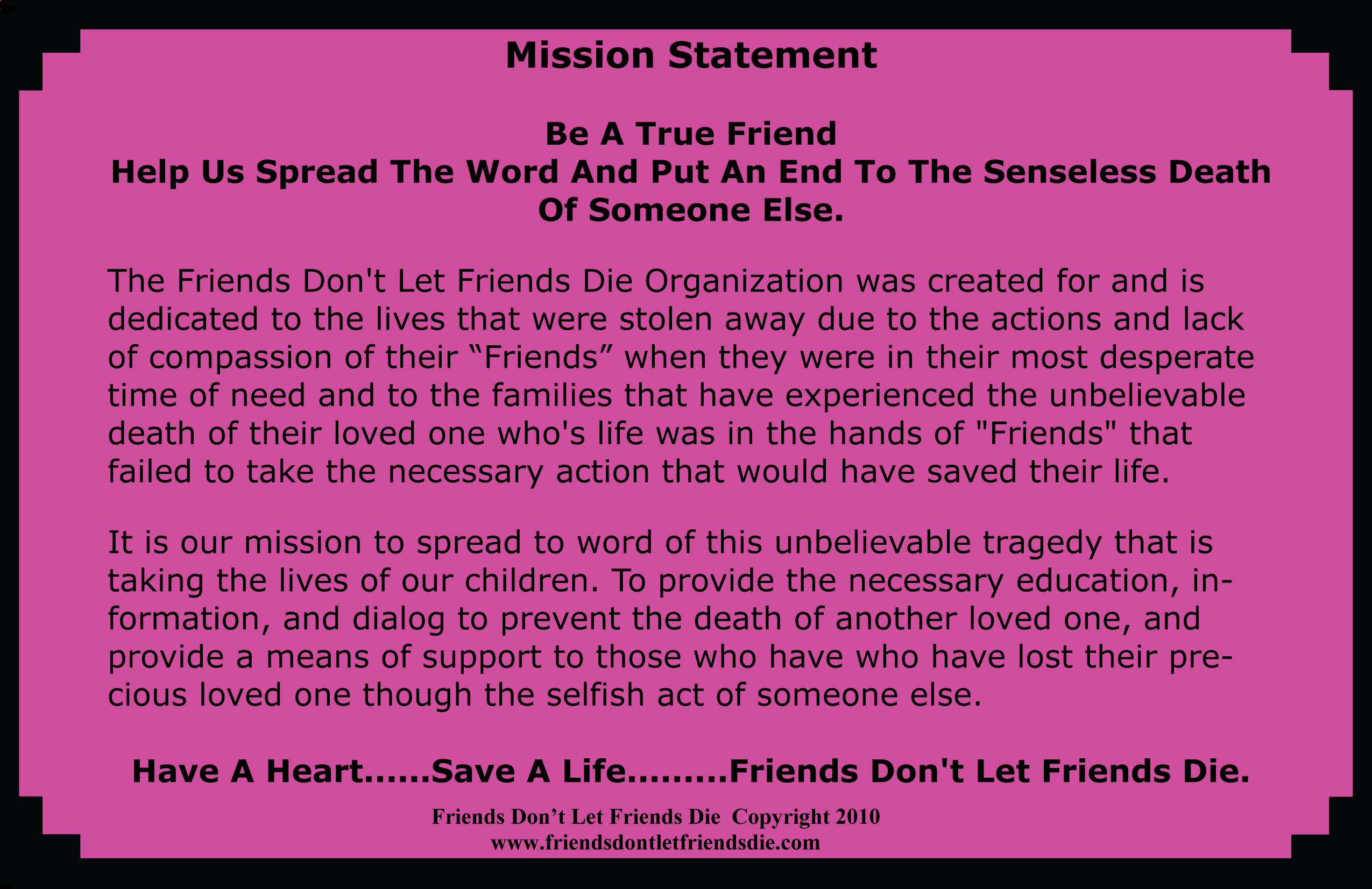 mission statement The friends don't let friends die organization was created for and is dedicated to the lives that were stolen away due to the actions and lack of compassion of the friends when they were in their most desperate time of need and to the families that have experienced the unbelievable death of ther loved one who's life was in the hands of friends that failed to take the necessary action that would have saved their life. It is our mission to spread the word of this unbelievable tragedy that is taking the lives of our children. The Provide the necessary education, information, and dialog to prevent the death of another loved one, and provide a means of support to those who have lost their precious loved one through the selfish act of smeone else. Have a heart save a life friends don't let friends die